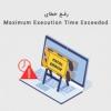 رفع خطای Maximum Execution Time Exceeded